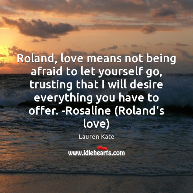 Image, Roland, love means not being afraid to let yourself go, trusting that