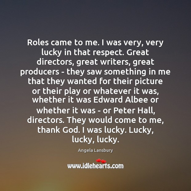 Image, Roles came to me. I was very, very lucky in that respect.