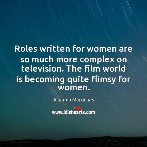 Roles written for women are so much more complex on television. The Julianna Margulies Picture Quote