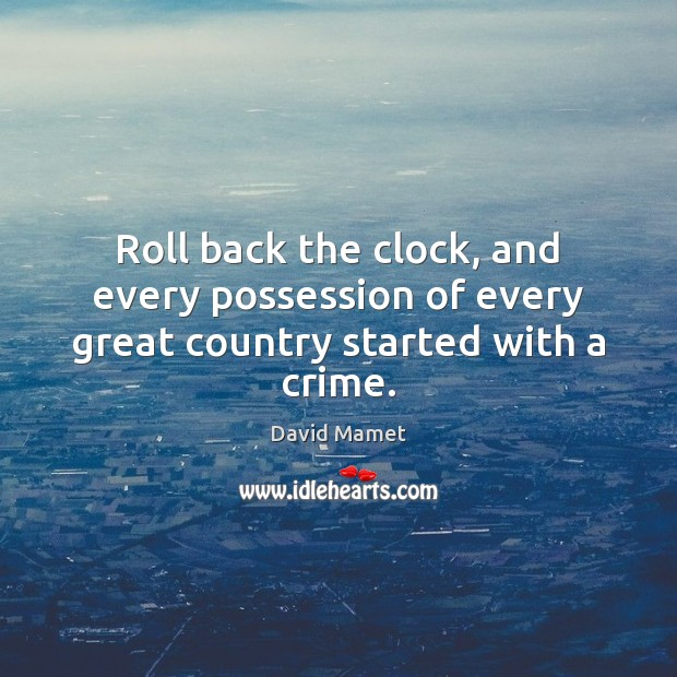 Image, Roll back the clock, and every possession of every great country started with a crime.