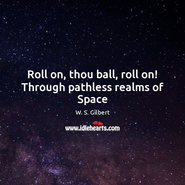 Roll on, thou ball, roll on! Through pathless realms of Space W. S. Gilbert Picture Quote