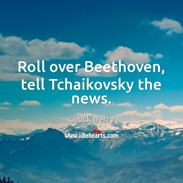 Image, Roll over Beethoven, tell Tchaikovsky the news.