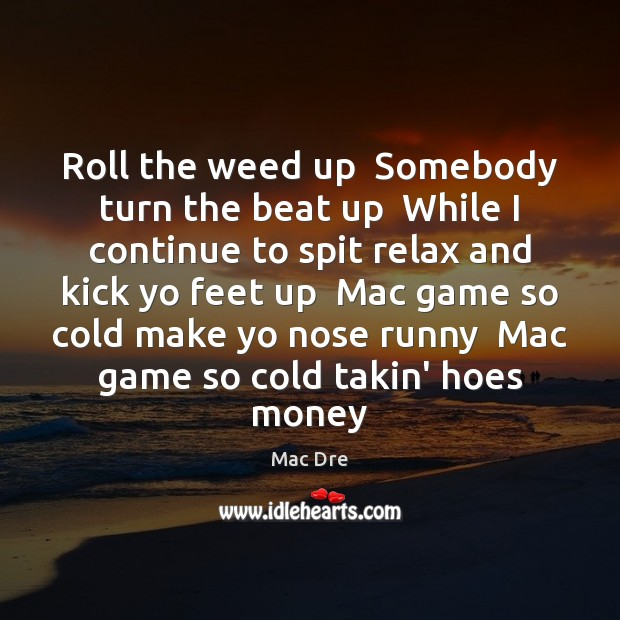 Roll the weed up  Somebody turn the beat up  While I continue Image