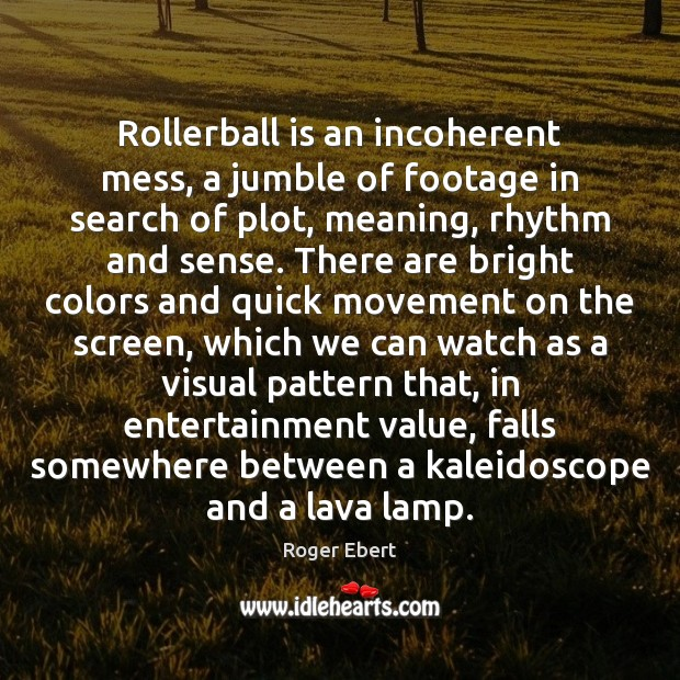 Rollerball is an incoherent mess, a jumble of footage in search of Roger Ebert Picture Quote