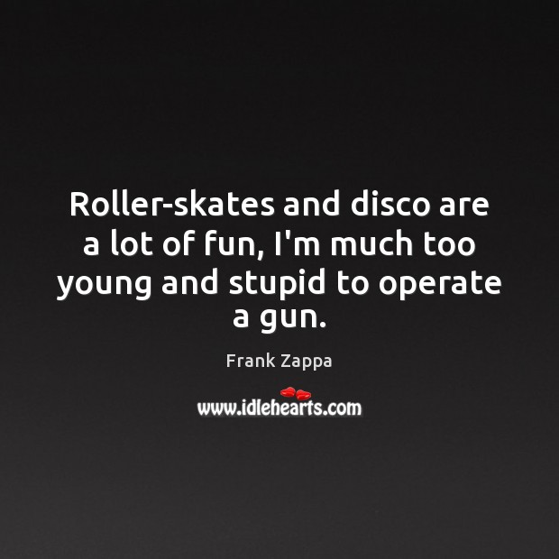 Image, Roller-skates and disco are a lot of fun, I'm much too young and stupid to operate a gun.