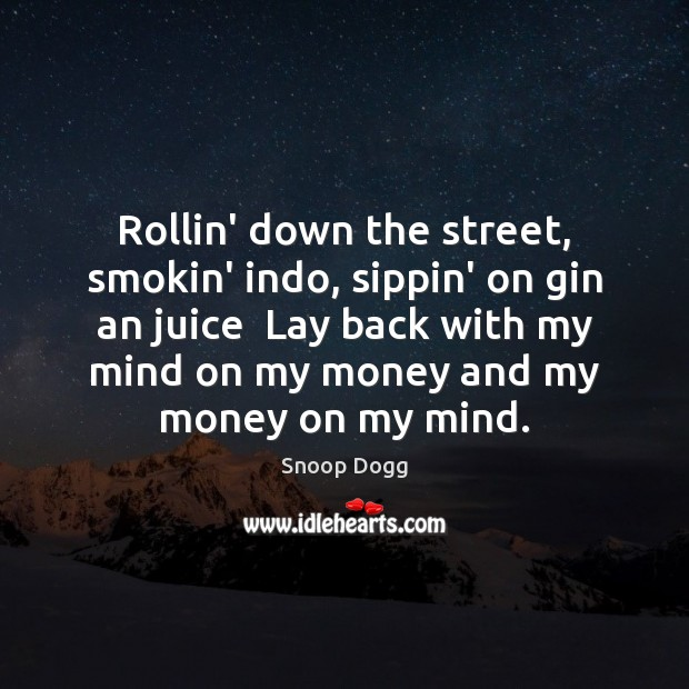 Rollin' down the street, smokin' indo, sippin' on gin an juice  Lay Snoop Dogg Picture Quote