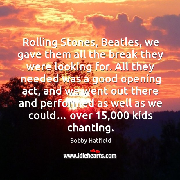 Rolling stones, beatles, we gave them all the break they were looking for. Image