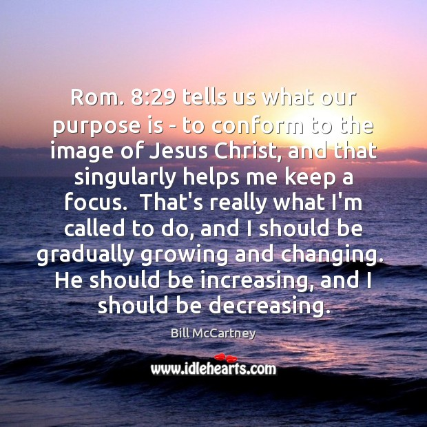 Image, Rom. 8:29 tells us what our purpose is – to conform to the