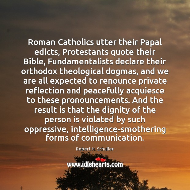 Roman Catholics utter their Papal edicts, Protestants quote their Bible, Fundamentalists declare Robert H. Schuller Picture Quote