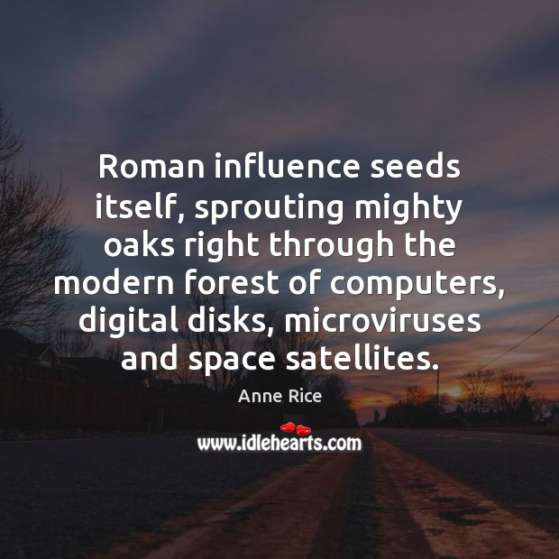 Roman influence seeds itself, sprouting mighty oaks right through the modern forest Anne Rice Picture Quote