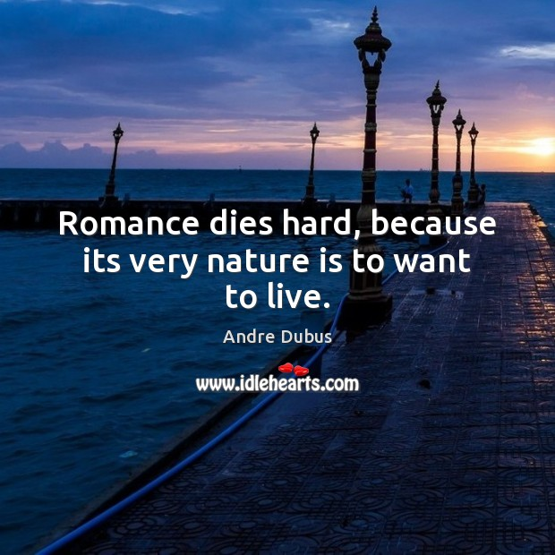 Romance dies hard, because its very nature is to want to live. Andre Dubus Picture Quote