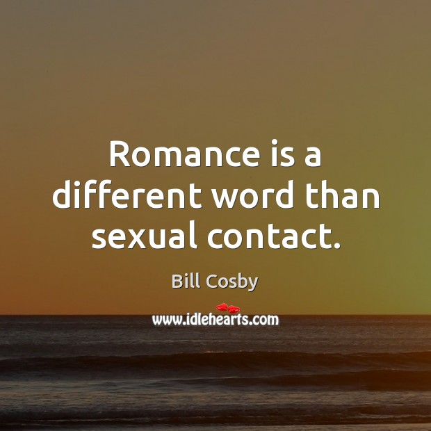 Romance is a different word than sexual contact. Bill Cosby Picture Quote