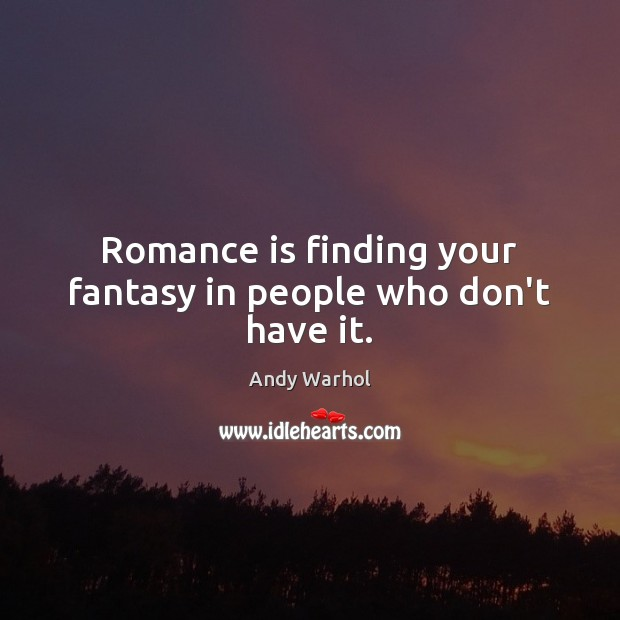 Romance is finding your fantasy in people who don't have it. Image
