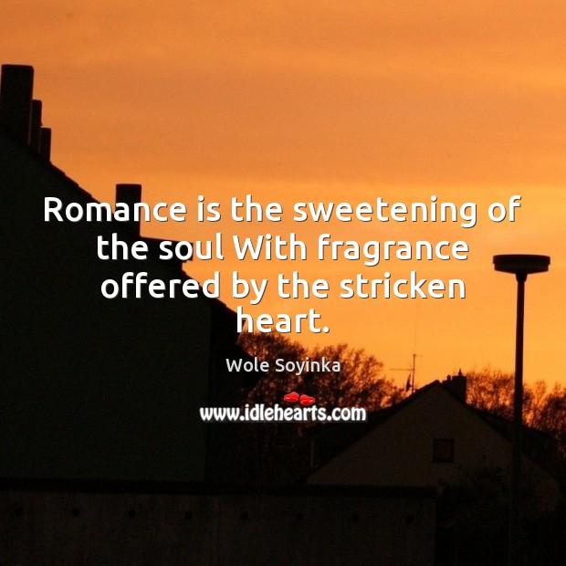 Romance is the sweetening of the soul With fragrance offered by the stricken heart. Wole Soyinka Picture Quote