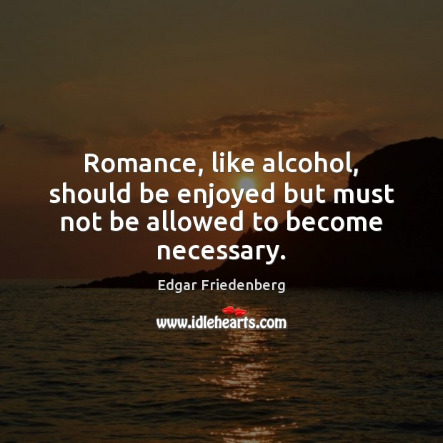 Romance, like alcohol, should be enjoyed but must not be allowed to become necessary. Image