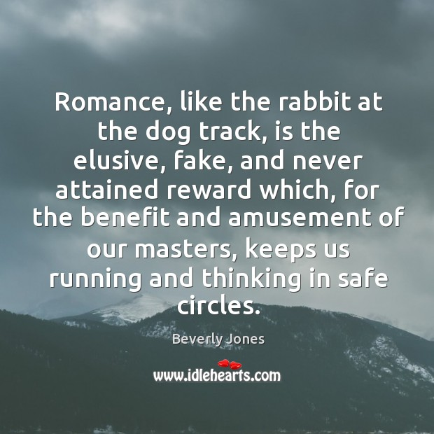 Image, Romance, like the rabbit at the dog track, is the elusive, fake, and never attained reward which