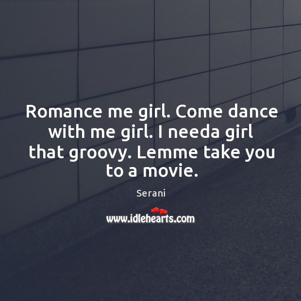 Romance me girl. Come dance with me girl. I needa girl that groovy. Lemme take you to a movie. Image