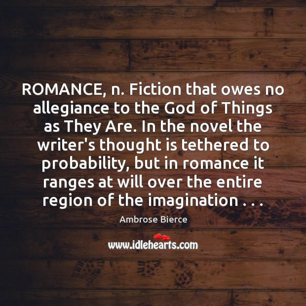 Image, ROMANCE, n. Fiction that owes no allegiance to the God of Things