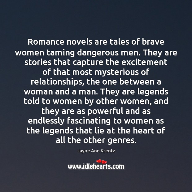 Romance novels are tales of brave women taming dangerous men. They are Jayne Ann Krentz Picture Quote