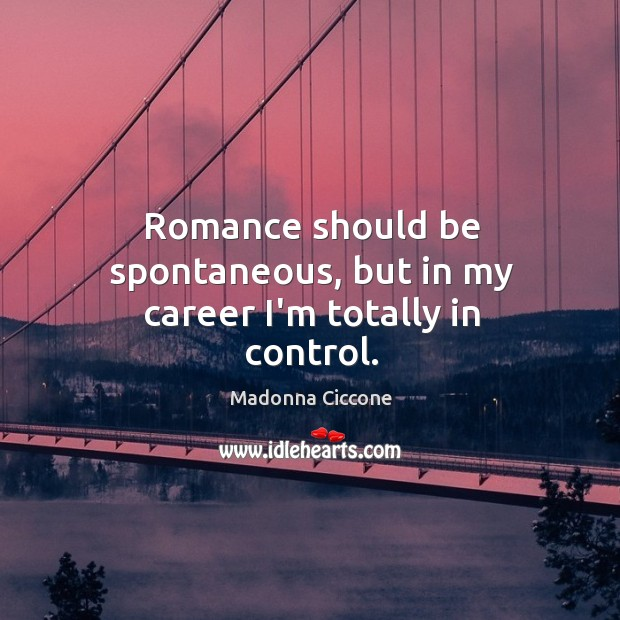 Romance should be spontaneous, but in my career I'm totally in control. Image