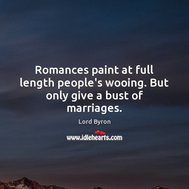 Romances paint at full length people's wooing. But only give a bust of marriages. Lord Byron Picture Quote