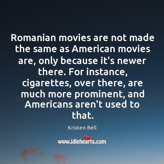 Romanian movies are not made the same as American movies are, only Kristen Bell Picture Quote