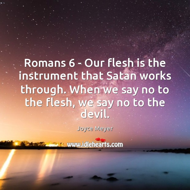 Image, Romans 6 – Our flesh is the instrument that Satan works through. When