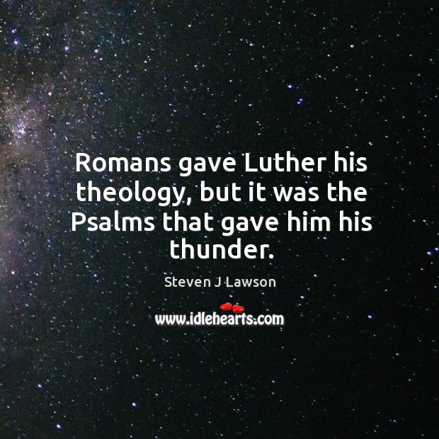 Romans gave Luther his theology, but it was the Psalms that gave him his thunder. Image