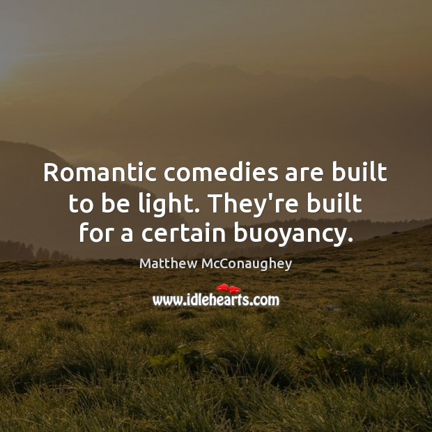 Image, Romantic comedies are built to be light. They're built for a certain buoyancy.