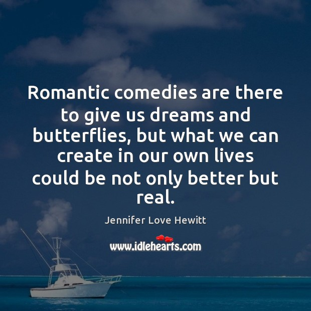 Romantic comedies are there to give us dreams and butterflies, but what Jennifer Love Hewitt Picture Quote