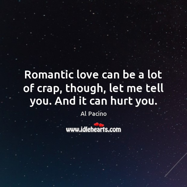 Romantic love can be a lot of crap, though, let me tell you. And it can hurt you. Romantic Love Quotes Image