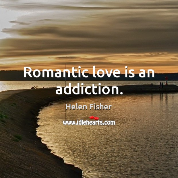 Romantic love is an addiction. Romantic Love Quotes Image