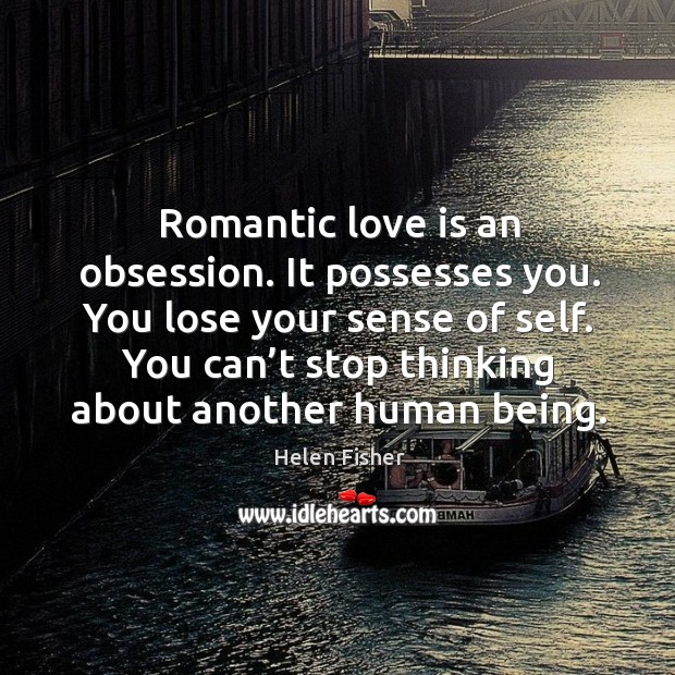 Romantic love is an obsession. It possesses you. You lose your sense Image