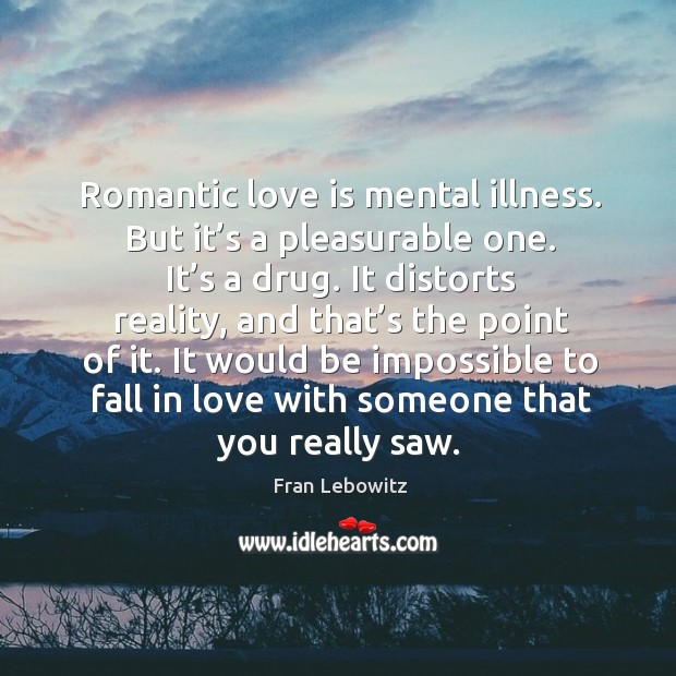 Romantic love is mental illness. But it's a pleasurable one. It's a drug. It distorts reality Image