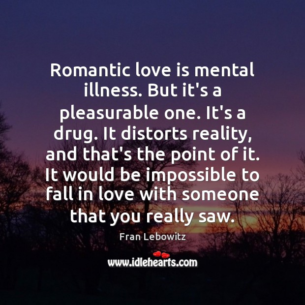 Romantic love is mental illness. But it's a pleasurable one. It's a Fran Lebowitz Picture Quote