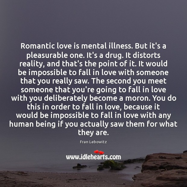 Romantic love is mental illness. But it's a pleasurable one. It's a Romantic Love Quotes Image