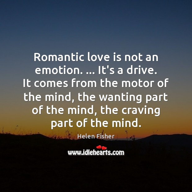 Romantic love is not an emotion. … It's a drive. It comes from Romantic Love Quotes Image