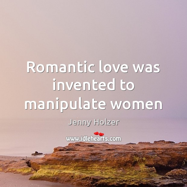 Romantic love was invented to manipulate women Romantic Love Quotes Image