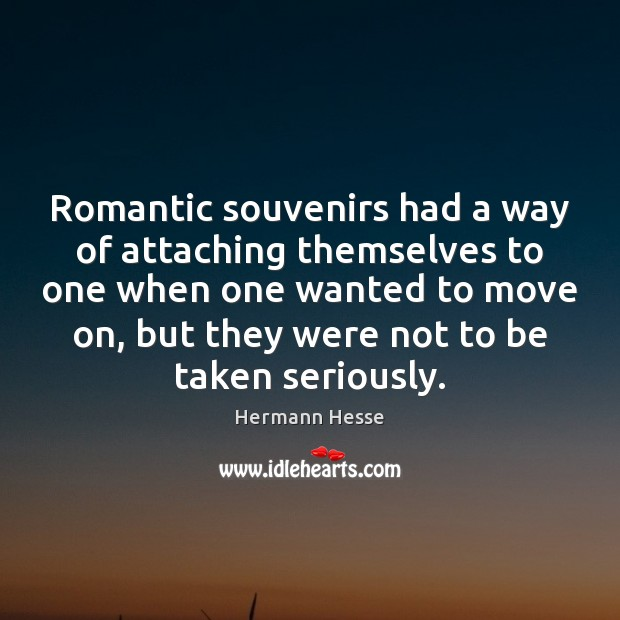 Romantic souvenirs had a way of attaching themselves to one when one Hermann Hesse Picture Quote
