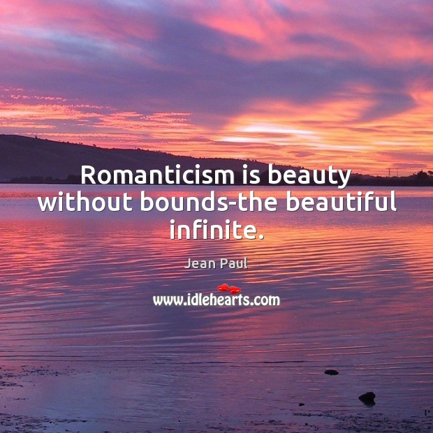 Romanticism is beauty without bounds-the beautiful infinite. Image