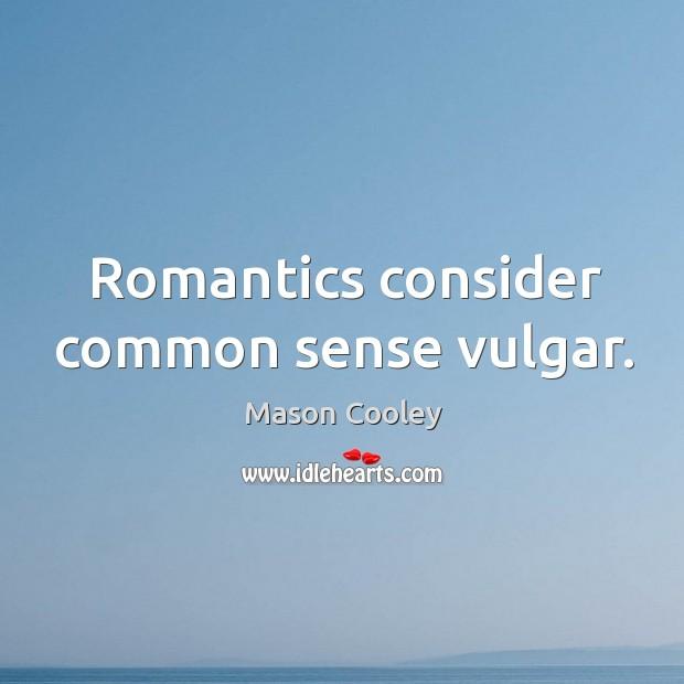 Romantics consider common sense vulgar. Image