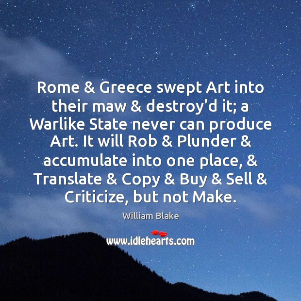 Rome & Greece swept Art into their maw & destroy'd it; a Warlike State William Blake Picture Quote