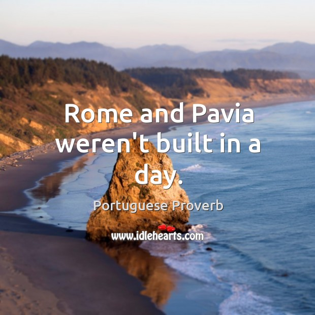 Rome and pavia weren't built in a day. Portuguese Proverbs Image