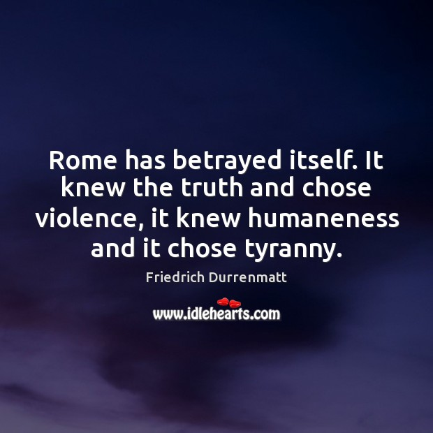 Rome has betrayed itself. It knew the truth and chose violence, it Friedrich Durrenmatt Picture Quote