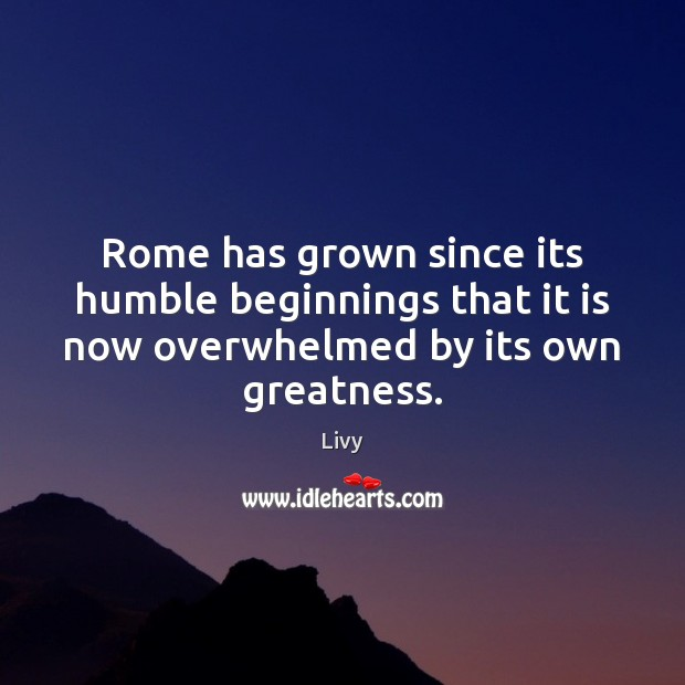 Rome has grown since its humble beginnings that it is now overwhelmed Livy Picture Quote