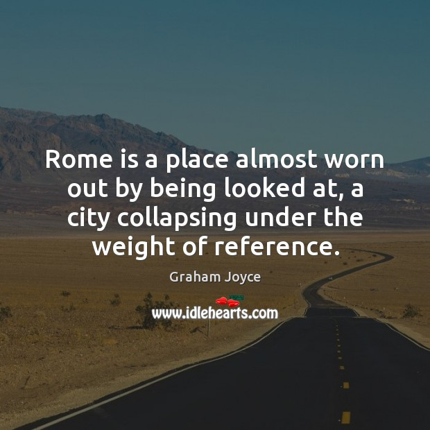 Image, Rome is a place almost worn out by being looked at, a