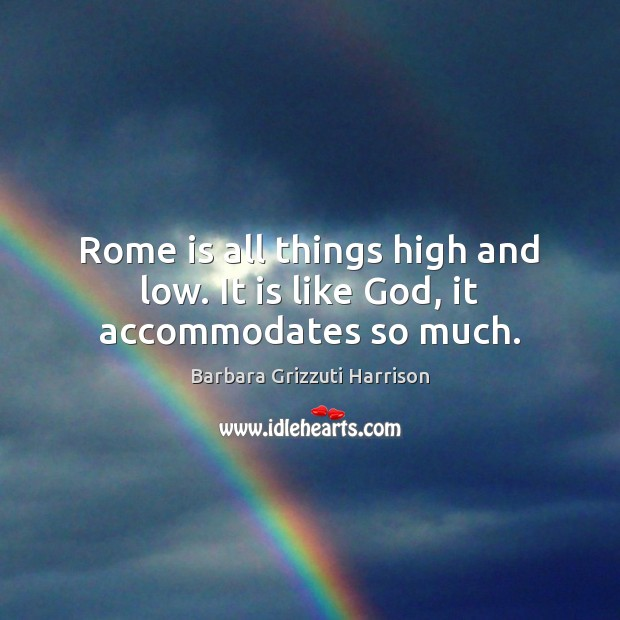 Image, Rome is all things high and low. It is like God, it accommodates so much.