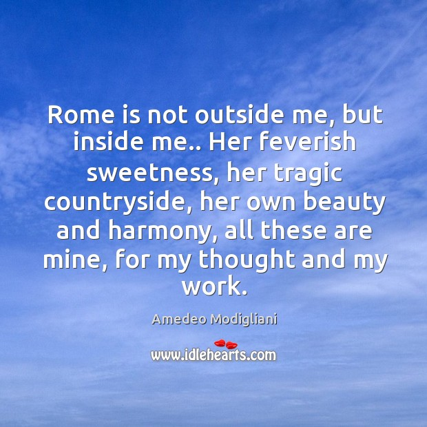 Image, Rome is not outside me, but inside me.. Her feverish sweetness, her