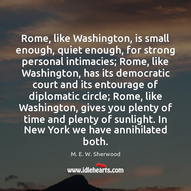 Rome, like Washington, is small enough, quiet enough, for strong personal intimacies; M. E. W. Sherwood Picture Quote