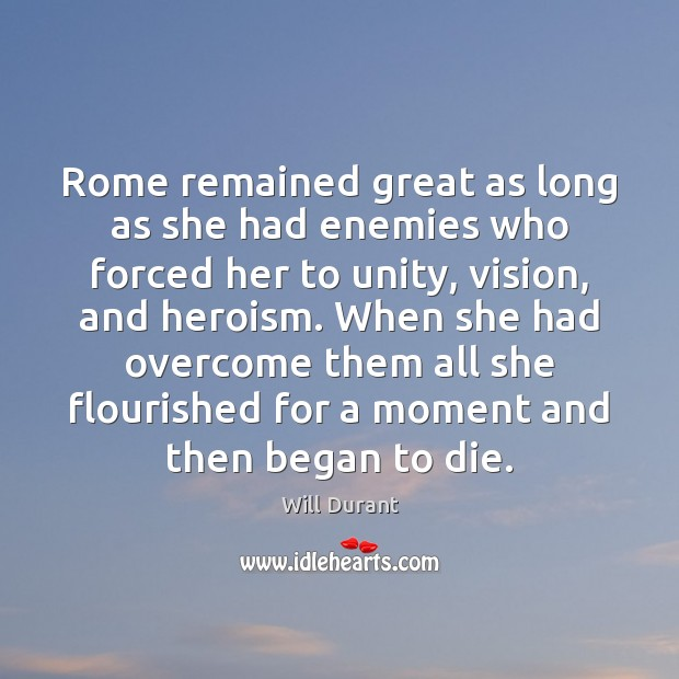 Rome remained great as long as she had enemies who forced her Will Durant Picture Quote